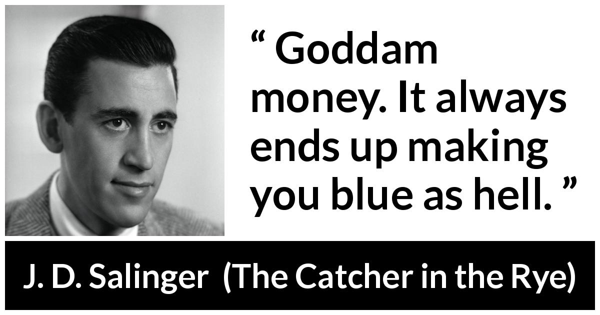 "J. D. Salinger about hell (""The Catcher in the Rye"", 1951) - Goddam money. It always ends up making you blue as hell."