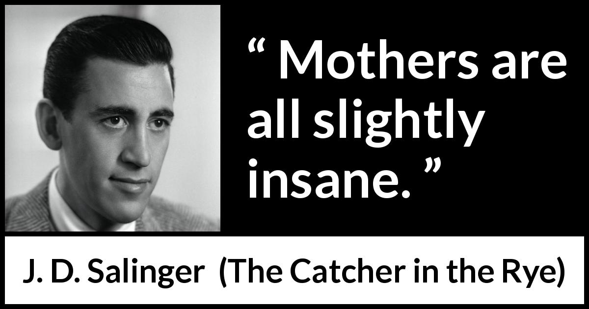 "J. D. Salinger about insanity (""The Catcher in the Rye"", 1951) - Mothers are all slightly insane."