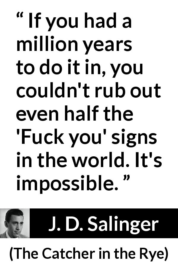 "J. D. Salinger about insult (""The Catcher in the Rye"", 1951) - If you had a million years to do it in, you couldn't rub out even half the 'Fuck you' signs in the world. It's impossible."