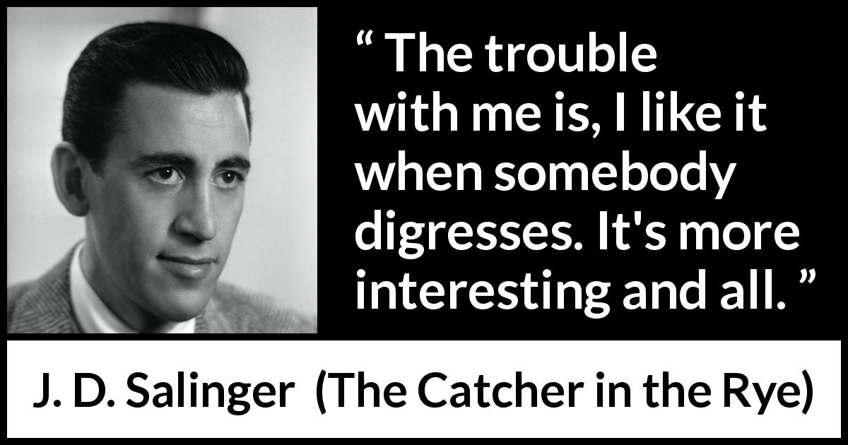 "J. D. Salinger about interest (""The Catcher in the Rye"", 1951) - The trouble with me is, I like it when somebody digresses. It's more interesting and all."