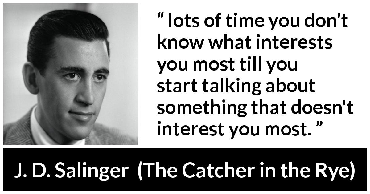 "J. D. Salinger about interest (""The Catcher in the Rye"", 1951) - lots of time you don't know what interests you most till you start talking about something that doesn't interest you most."