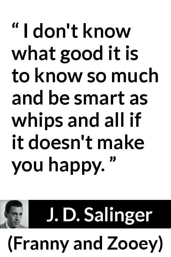 J. D. Salinger quote about knowledge from Franny and Zooey (1961) - I don't know what good it is to know so much and be smart as whips and all if it doesn't make you happy.