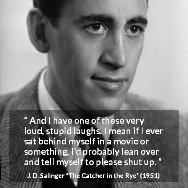 "J. D. Salinger about laughter (""The Catcher in the Rye"", 1951) - And I have one of these very loud, stupid laughs. I mean if I ever sat behind myself in a movie or something, I'd probably lean over and tell myself to please shut up."