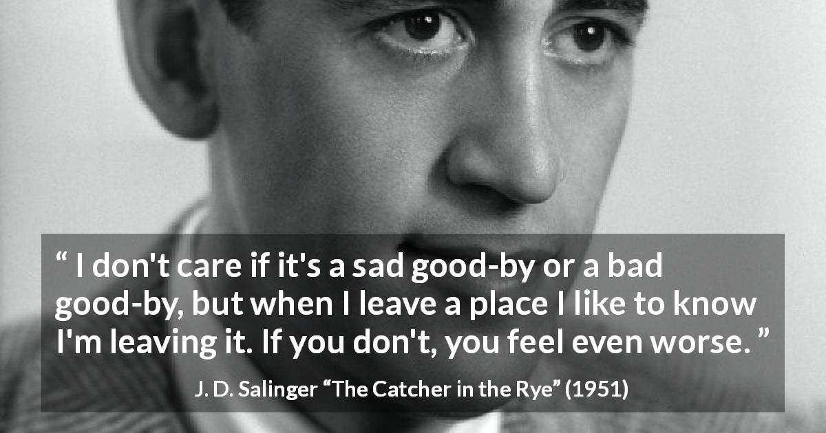 "J. D. Salinger about leaving (""The Catcher in the Rye"", 1951) - I don't care if it's a sad good-by or a bad good-by, but when I leave a place I like to know I'm leaving it. If you don't, you feel even worse."
