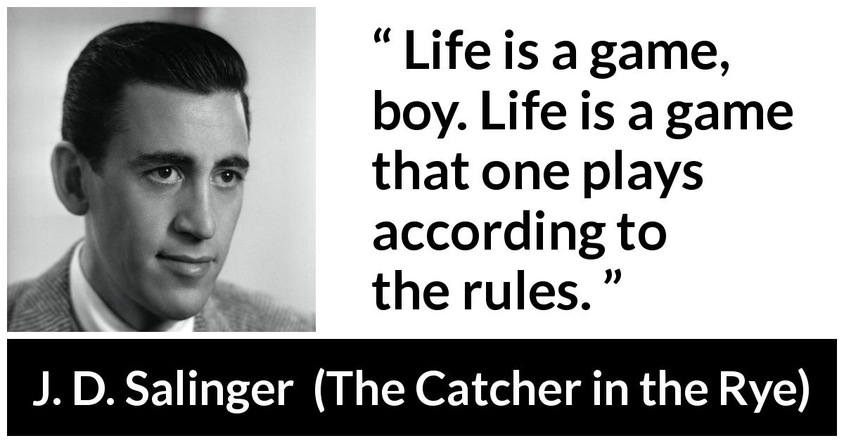J. D. Salinger - The Catcher in the Rye - Life is a game, boy. Life is a game that one plays according to the rules.