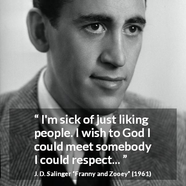"J. D. Salinger about love (""Franny and Zooey"", 1961) - I'm sick of just liking people. I wish to God I could meet somebody I could respect..."