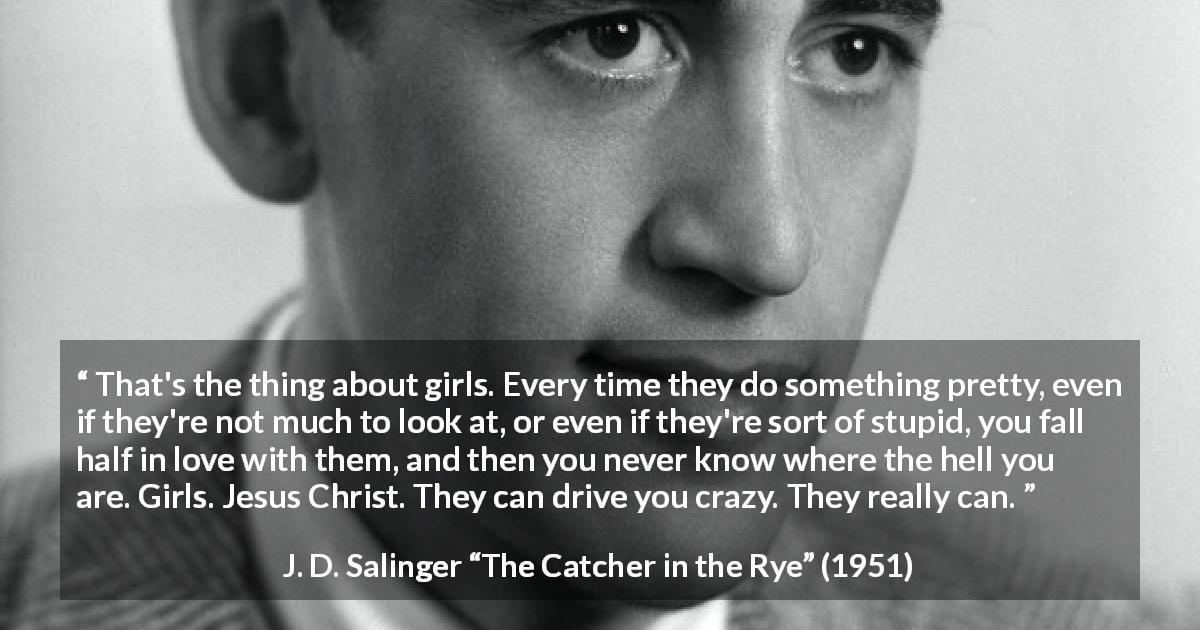 "J. D. Salinger about love (""The Catcher in the Rye"", 1951) - That's the thing about girls. Every time they do something pretty, even if they're not much to look at, or even if they're sort of stupid, you fall half in love with them, and then you never know where the hell you are. Girls. Jesus Christ. They can drive you crazy. They really can."
