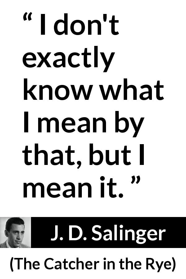"J. D. Salinger about meaning (""The Catcher in the Rye"", 1951) - I don't exactly know what I mean by that, but I mean it."