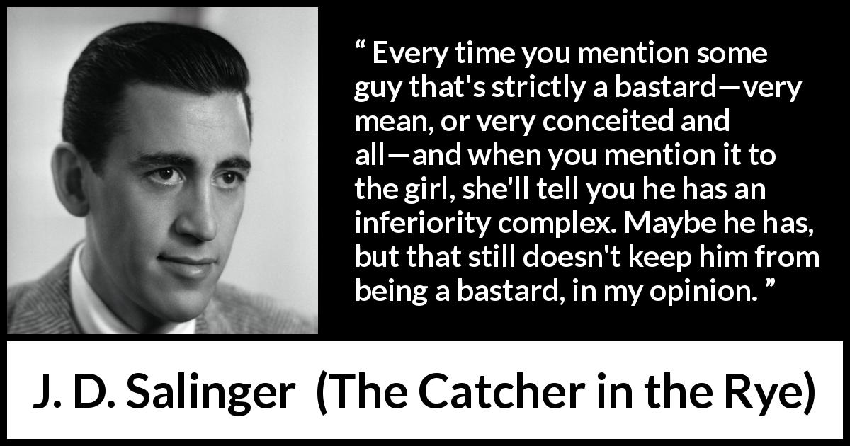 "J. D. Salinger about meanness (""The Catcher in the Rye"", 1951) - Every time you mention some guy that's strictly a bastard—very mean, or very conceited and all—and when you mention it to the girl, she'll tell you he has an inferiority complex. Maybe he has, but that still doesn't keep him from being a bastard, in my opinion."