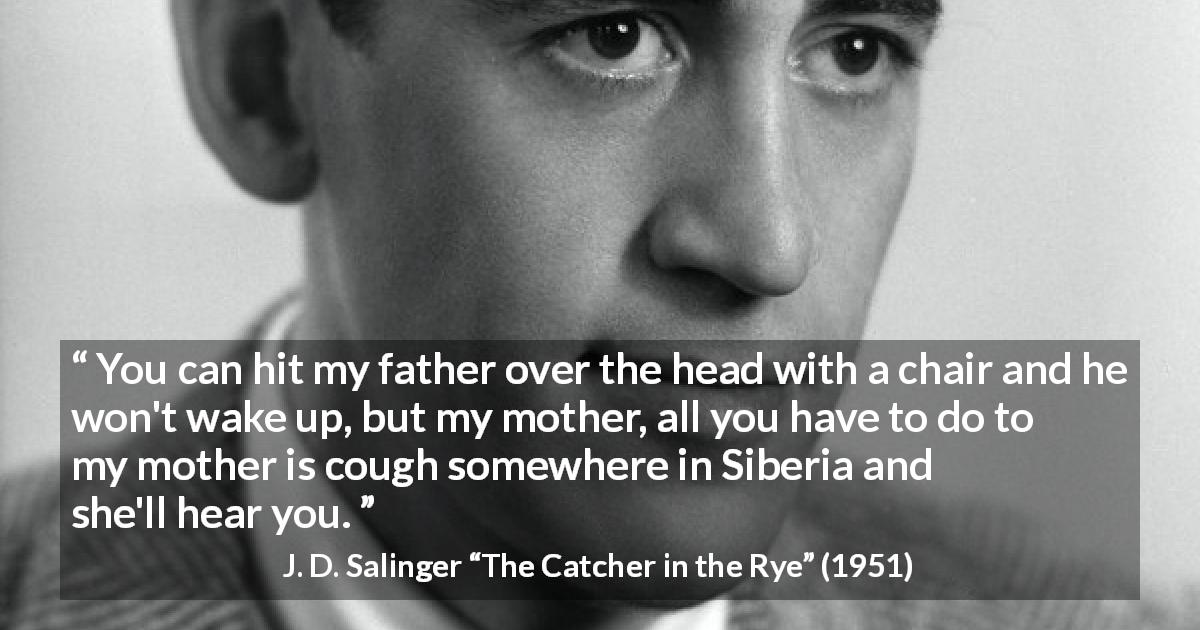 "J. D. Salinger about mother (""The Catcher in the Rye"", 1951) - You can hit my father over the head with a chair and he won't wake up, but my mother, all you have to do to my mother is cough somewhere in Siberia and she'll hear you."