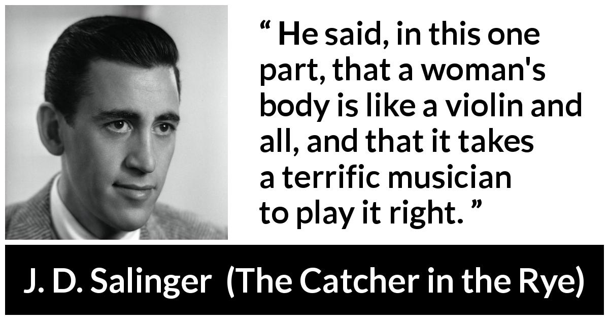 "J. D. Salinger about music (""The Catcher in the Rye"", 1951) - He said, in this one part, that a woman's body is like a violin and all, and that it takes a terrific musician to play it right."