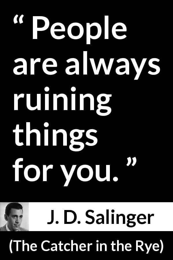 "J. D. Salinger about ruining (""The Catcher in the Rye"", 1951) - People are always ruining things for you."