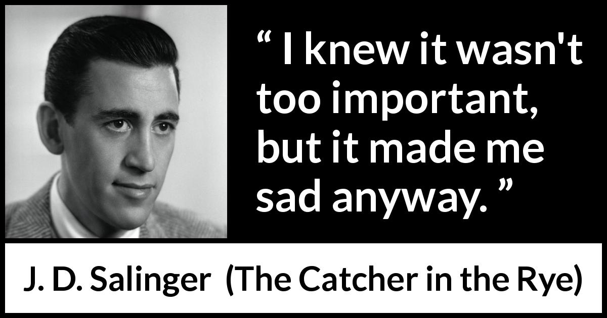 "J. D. Salinger about sadness (""The Catcher in the Rye"", 1951) - I knew it wasn't too important, but it made me sad anyway."