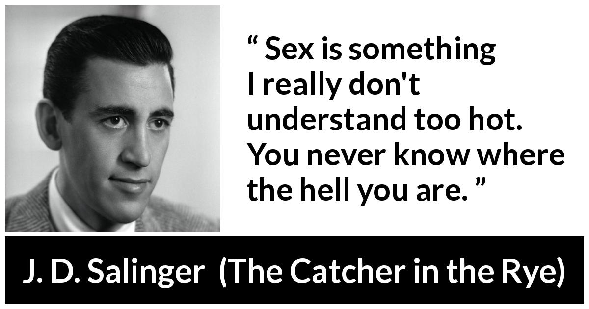 "J. D. Salinger about sex (""The Catcher in the Rye"", 1951) - Sex is something I really don't understand too hot. You never know where the hell you are."
