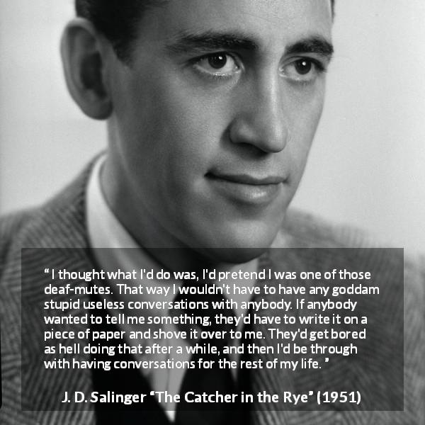 "J. D. Salinger about stupidity (""The Catcher in the Rye"", 1951) - I thought what I'd do was, I'd pretend I was one of those deaf-mutes. That way I wouldn't have to have any goddam stupid useless conversations with anybody. If anybody wanted to tell me something, they'd have to write it on a piece of paper and shove it over to me. They'd get bored as hell doing that after a while, and then I'd be through with having conversations for the rest of my life."