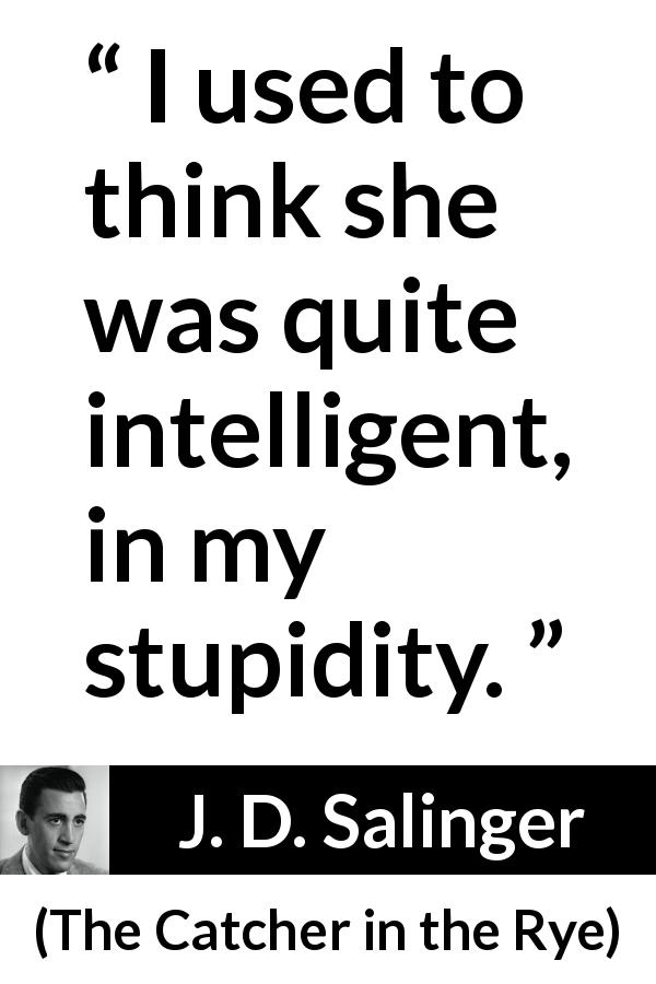 J. D. Salinger quote about stupidity from The Catcher in the Rye (1951) - I used to think she was quite intelligent, in my stupidity.
