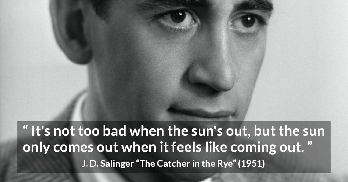 "J. D. Salinger about sun (""The Catcher in the Rye"", 1951) - It's not too bad when the sun's out, but the sun only comes out when it feels like coming out."