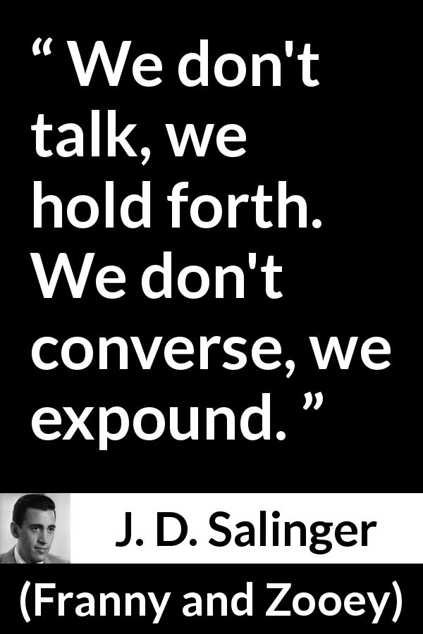 "J. D. Salinger about talking (""Franny and Zooey"", 1961) - We don't talk, we hold forth. We don't converse, we expound."