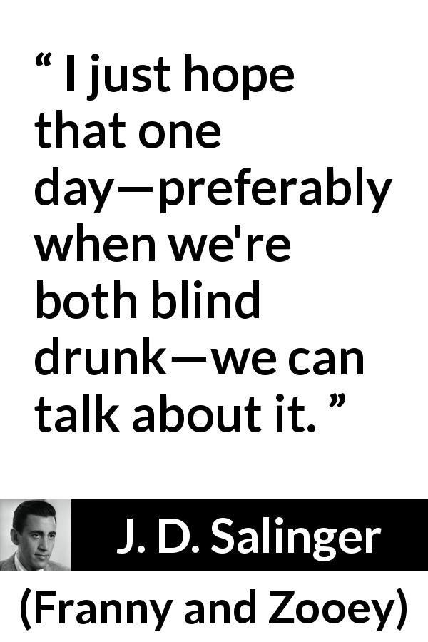"J. D. Salinger about talking (""Franny and Zooey"", 1961) - I just hope that one day—preferably when we're both blind drunk—we can talk about it."