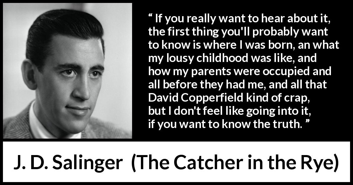 "J. D. Salinger about truth (""The Catcher in the Rye"", 1951) - If you really want to hear about it, the first thing you'll probably want to know is where I was born, an what my lousy childhood was like, and how my parents were occupied and all before they had me, and all that David Copperfield kind of crap, but I don't feel like going into it, if you want to know the truth."