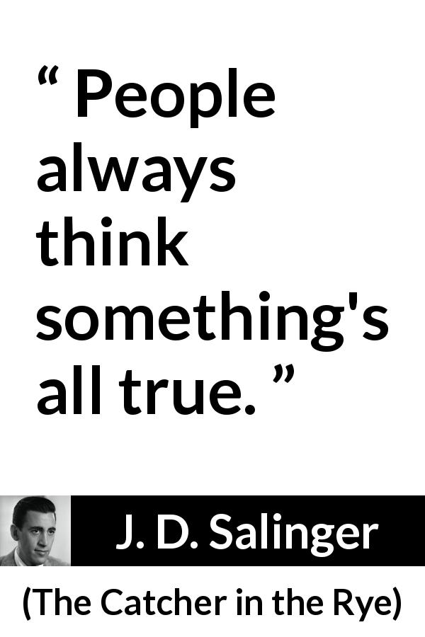 "J. D. Salinger about truth (""The Catcher in the Rye"", 1951) - People always think something's all true."