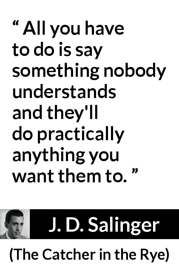 "J. D. Salinger about understanding (""The Catcher in the Rye"", 1951) - All you have to do is say something nobody understands and they'll do practically anything you want them to."