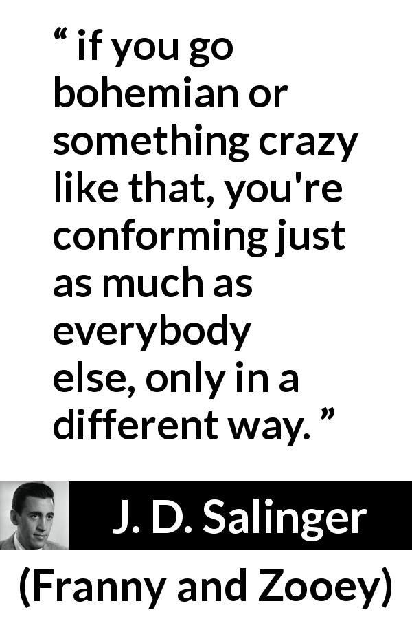 "J. D. Salinger about way (""Franny and Zooey"", 1961) - if you go bohemian or something crazy like that, you're conforming just as much as everybody else, only in a different way."