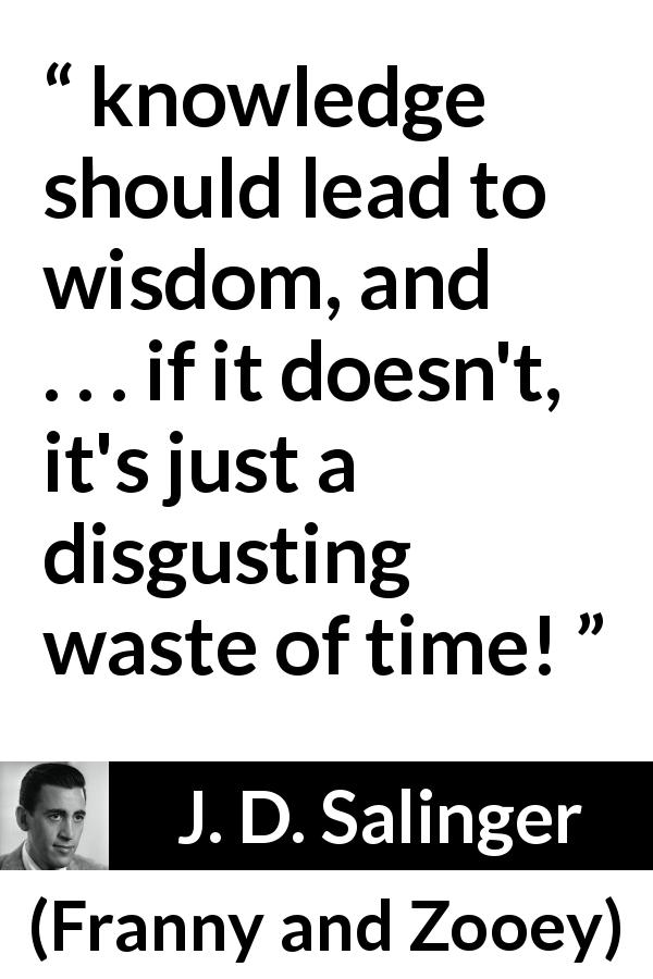 J. D. Salinger quote about wisdom from Franny and Zooey (1961) - knowledge should lead to wisdom, and . . . if it doesn't, it's just a disgusting waste of time!