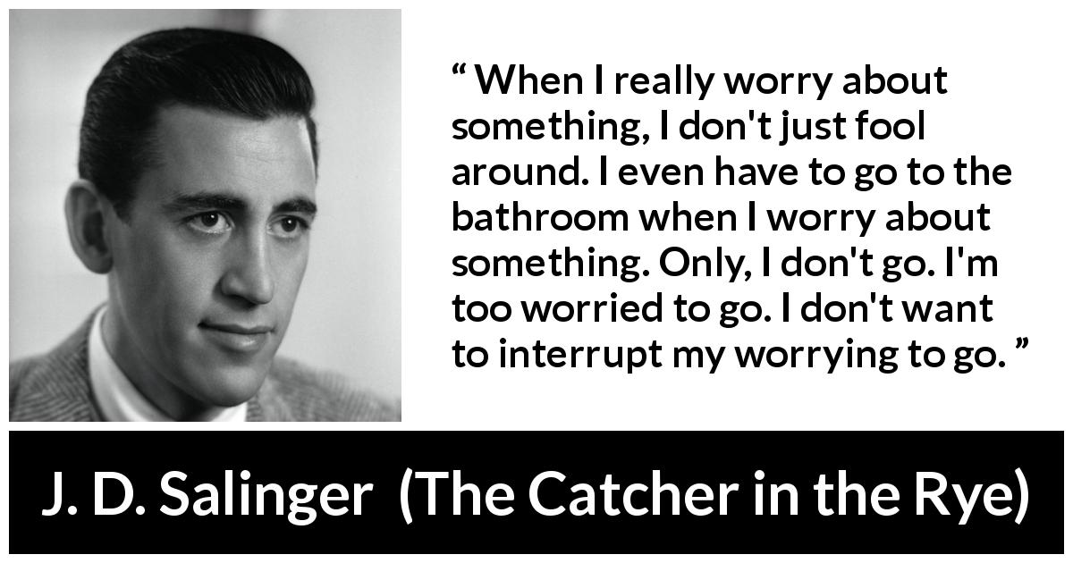 "J. D. Salinger about worry (""The Catcher in the Rye"", 1951) - When I really worry about something, I don't just fool around. I even have to go to the bathroom when I worry about something. Only, I don't go. I'm too worried to go. I don't want to interrupt my worrying to go."