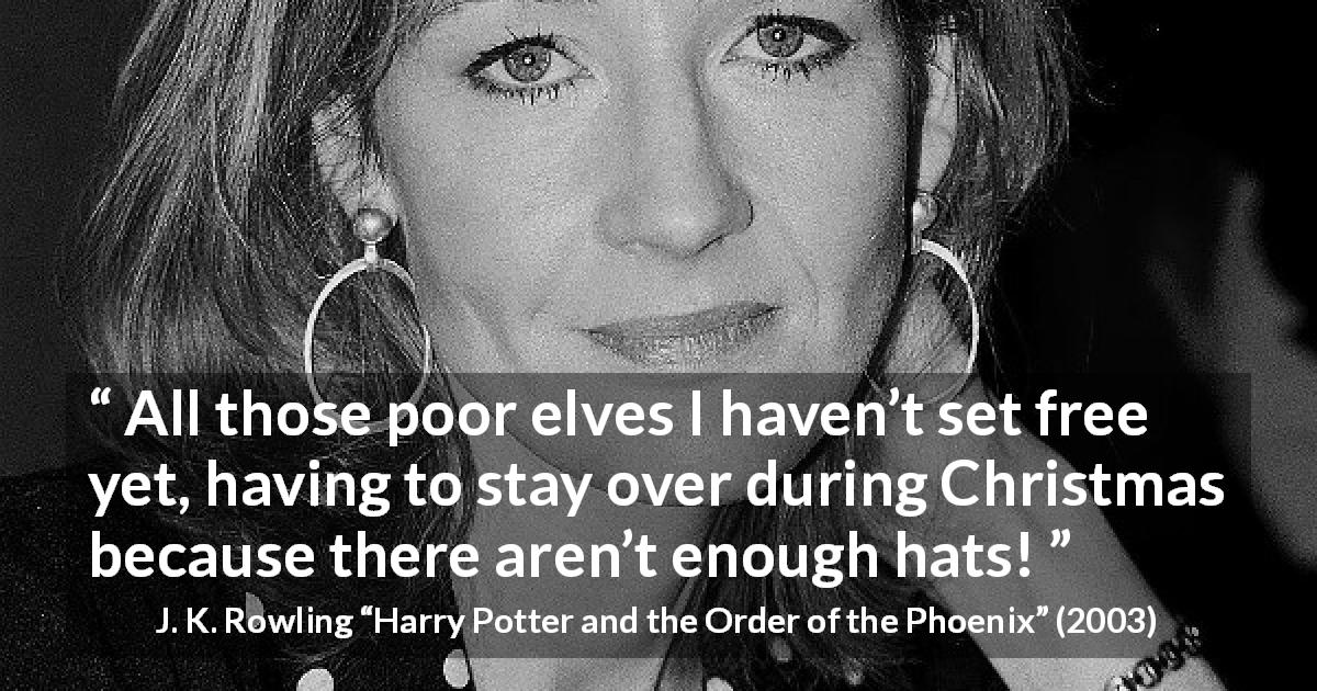 "J. K. Rowling about Christmas (""Harry Potter and the Order of the Phoenix"", 2003) - All those poor elves I haven't set free yet, having to stay over dur­ing Christmas because there aren't enough hats!"