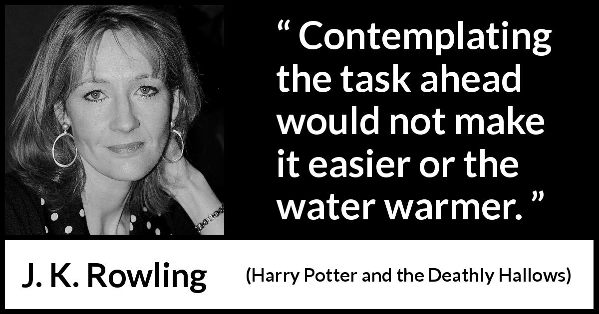 "J. K. Rowling about action (""Harry Potter and the Deathly Hallows"", 2007) - Contemplating the task ahead would not make it easier or the water warmer."