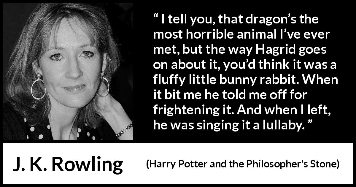 "J. K. Rowling about animal (""Harry Potter and the Philosopher's Stone"", 1997) - I tell you, that dragon's the most horrible animal I've ever met, but the way Hagrid goes on about it, you'd think it was a fluffy little bunny rabbit. When it bit me he told me off for fright­ening it. And when I left, he was singing it a lullaby."