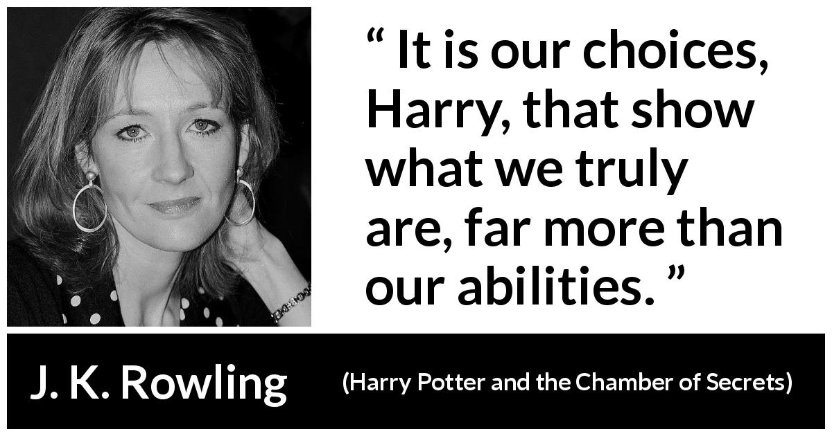 "J. K. Rowling about choice (""Harry Potter and the Chamber of Secrets"", 1998) - It is our choices, Harry, that show what we truly are, far more than our abilities."