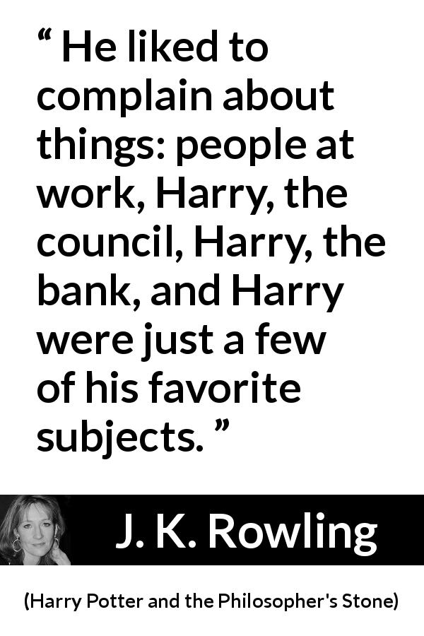 J. K. Rowling quote about complaining from Harry Potter and the Philosopher's Stone (1997) - He liked to complain about things: people at work, Harry, the council, Harry, the bank, and Harry were just a few of his favorite subjects.