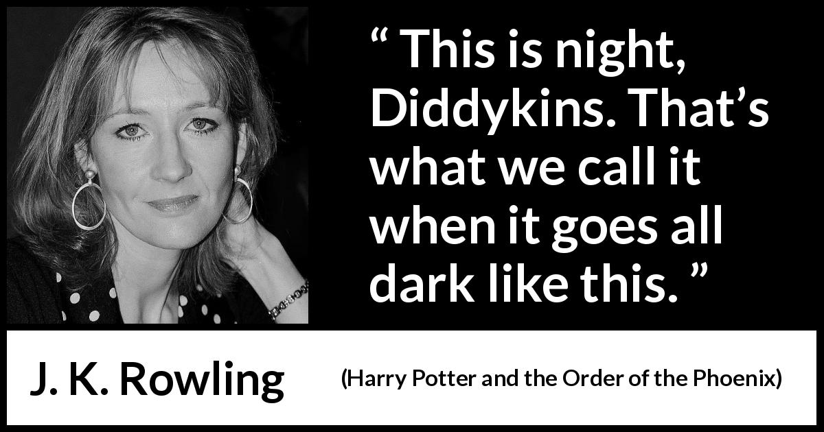"J. K. Rowling about darkness (""Harry Potter and the Order of the Phoenix"", 2003) - This is night, Diddykins. That's what we call it when it goes all dark like this."