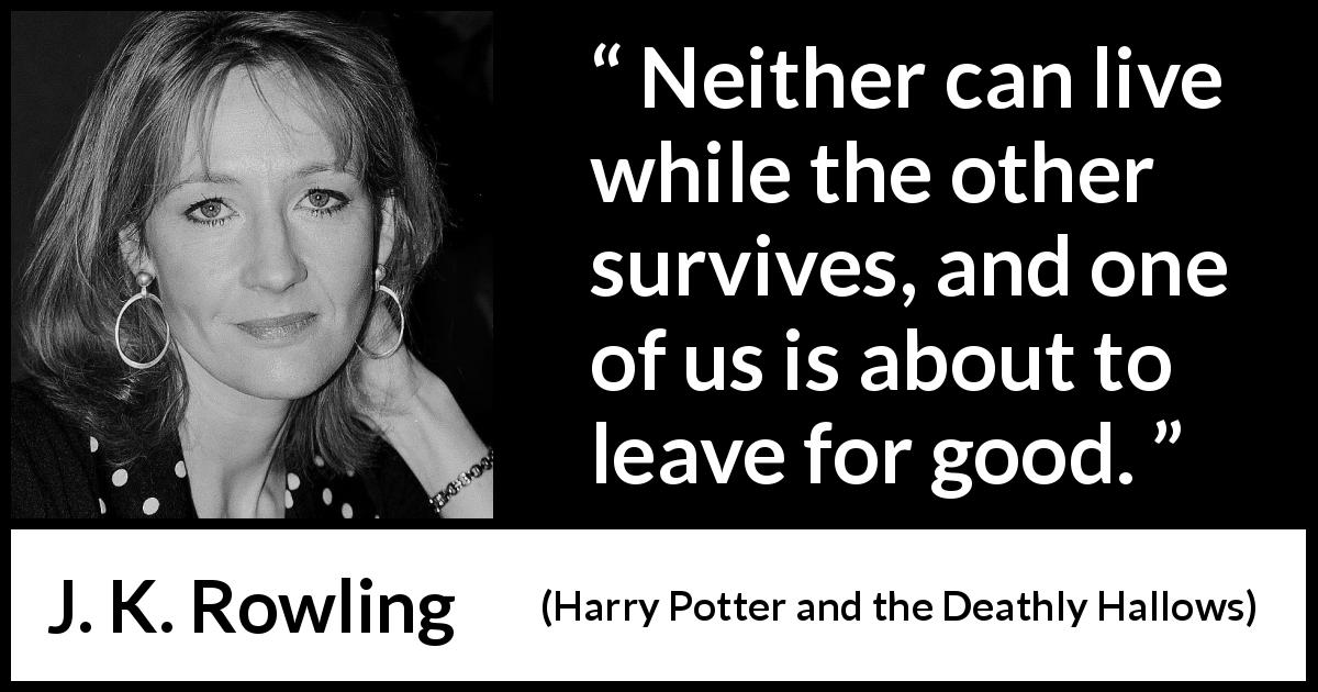 "J. K. Rowling about death (""Harry Potter and the Deathly Hallows"", 2007) - Neither can live while the other survives, and one of us is about to leave for good."