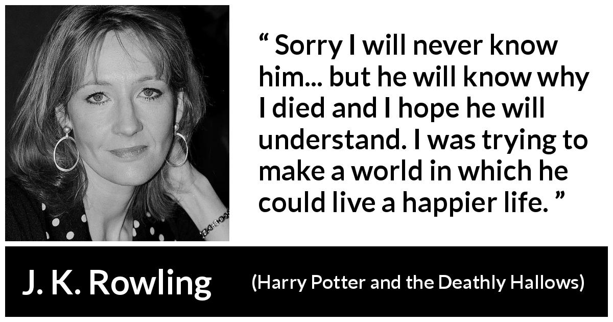 "J. K. Rowling about death (""Harry Potter and the Deathly Hallows"", 2007) - Sorry I will never know him... but he will know why I died and I hope he will understand. I was trying to make a world in which he could live a happier life."