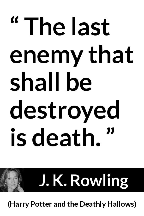 J. K. Rowling quote about death from Harry Potter and the Deathly Hallows (2007) - The last enemy that shall be destroyed is death.