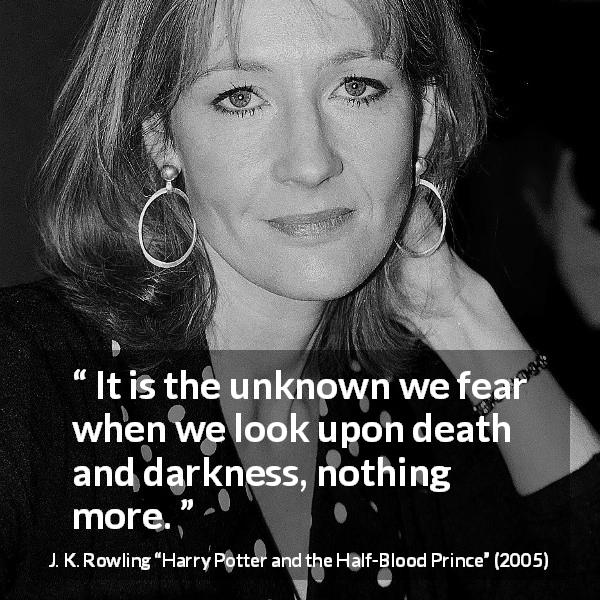 J. K. Rowling quote about death from Harry Potter and the Half-Blood Prince (2005) - It is the unknown we fear when we look upon death and darkness, nothing more.