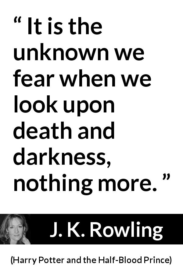 "J. K. Rowling about death (""Harry Potter and the Half-Blood Prince"", 2005) - It is the unknown we fear when we look upon death and darkness, nothing more."