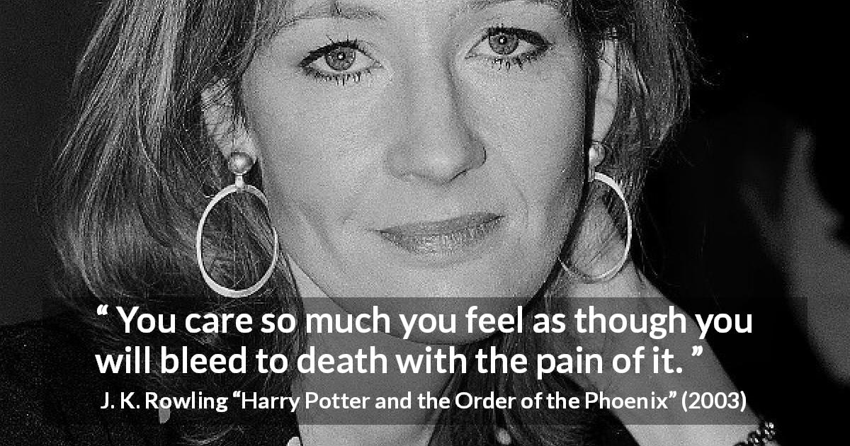 "J. K. Rowling about death (""Harry Potter and the Order of the Phoenix"", 2003) - You care so much you feel as though you will bleed to death with the pain of it."