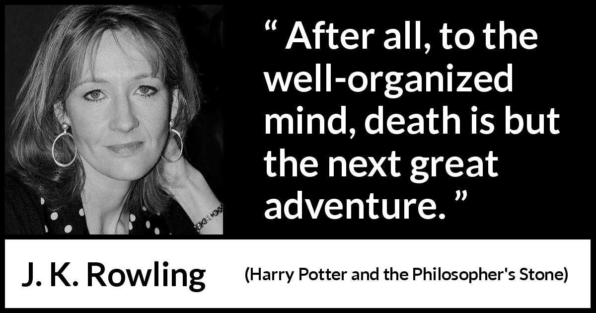 "J. K. Rowling about death (""Harry Potter and the Philosopher's Stone"", 1997) - After all, to the well-organized mind, death is but the next great adventure."