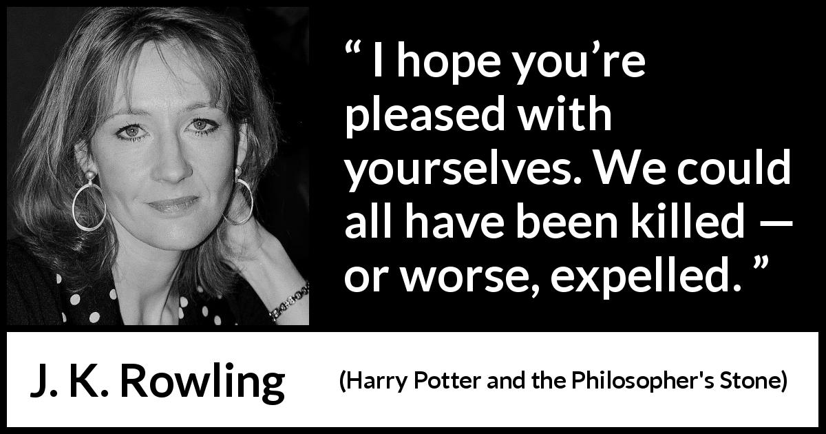 "J. K. Rowling about death (""Harry Potter and the Philosopher's Stone"", 1997) - I hope you're pleased with yourselves. We could all have been killed — or worse, expelled."