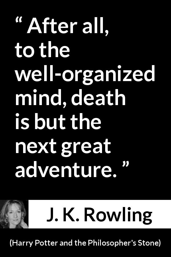 J. K. Rowling quote about death from Harry Potter and the Philosopher's Stone (1997) - After all, to the well-organized mind, death is but the next great adventure.