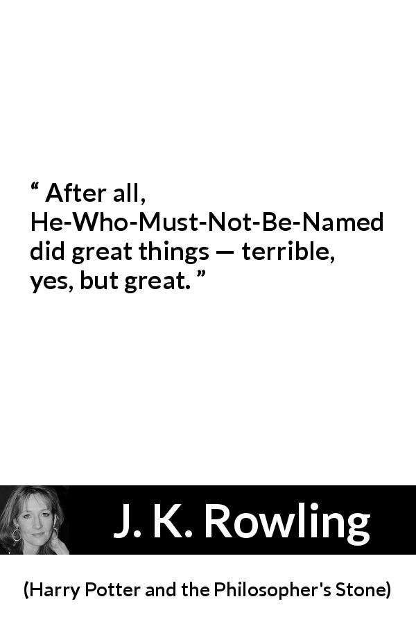J. K. Rowling quote about greatness from Harry Potter and the Philosopher's Stone (1997) - After all, He-Who-Must-Not-Be-Named did great things — terrible, yes, but great.