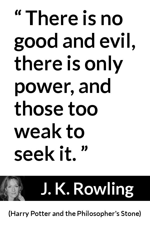 "J. K. Rowling about evil (""Harry Potter and the Philosopher's Stone"", 1997) - There is no good and evil, there is only power, and those too weak to seek it."