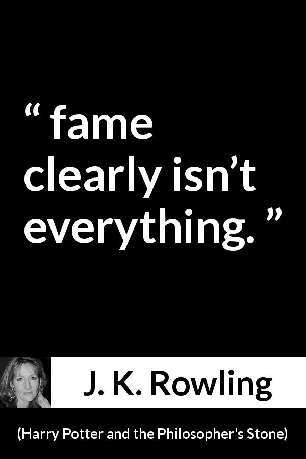 "J. K. Rowling about fame (""Harry Potter and the Philosopher's Stone"", 1997) - fame clearly isn't everything."