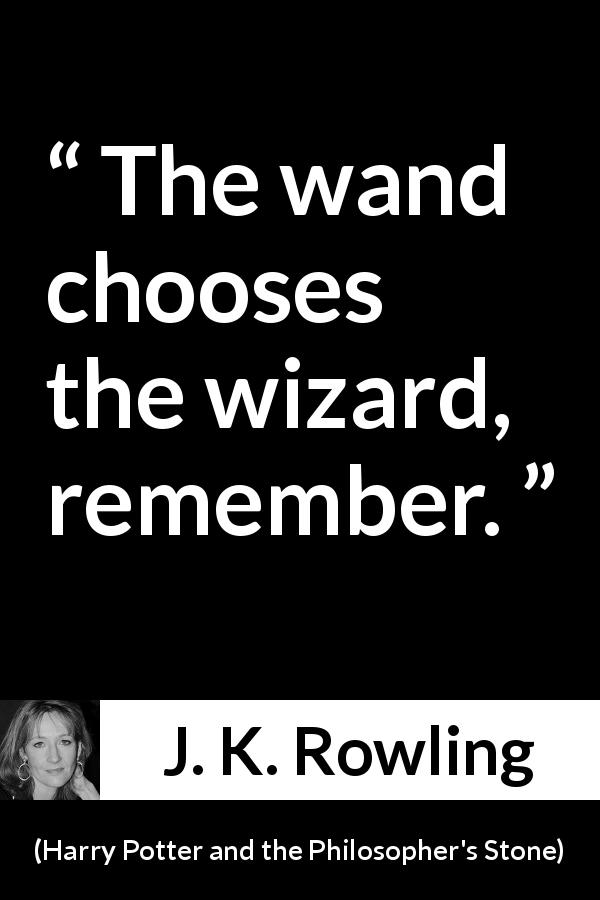 "J. K. Rowling about fate (""Harry Potter and the Philosopher's Stone"", 1997) - The wand chooses the wizard, remember."