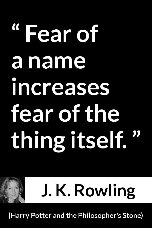 J. K. Rowling - Harry Potter and the Philosopher's Stone - Fear of a name increases fear of the thing itself.