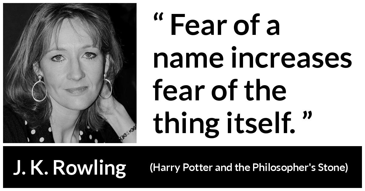 J. K. Rowling quote about fear from Harry Potter and the Philosopher's Stone (1997) - Fear of a name increases fear of the thing itself.
